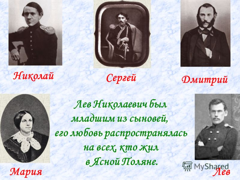 Николай Сергей Дмитрий МарияЛев Лев Николаевич был младшим из сыновей, его любовь распространялась на всех, кто жил в Ясной Поляне.