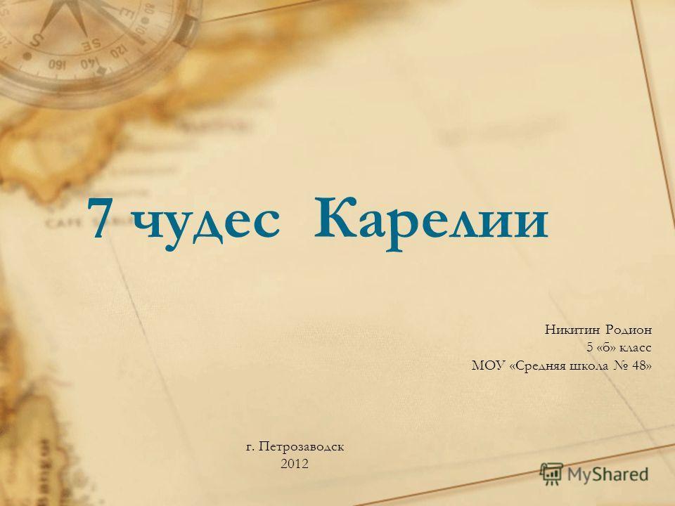 7 чудес Карелии Никитин Родион 5 «б» класс МОУ «Средняя школа 48» г. Петрозаводск 2012