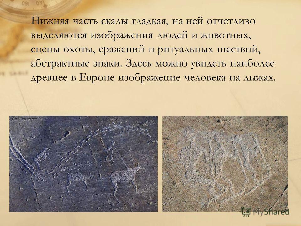 Нижняя часть скалы гладкая, на ней отчетливо выделяются изображения людей и животных, сцены охоты, сражений и ритуальных шествий, абстрактные знаки. Здесь можно увидеть наиболее древнее в Европе изображение человека на лыжах.
