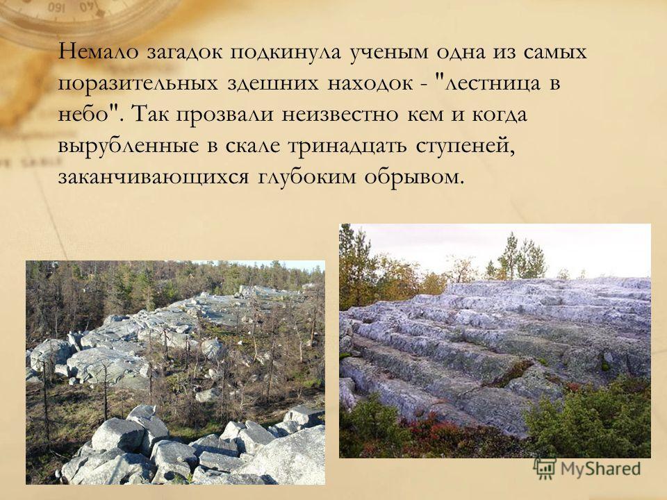 Немало загадок подкинула ученым одна из самых поразительных здешних находок - лестница в небо. Так прозвали неизвестно кем и когда вырубленные в скале тринадцать ступеней, заканчивающихся глубоким обрывом.