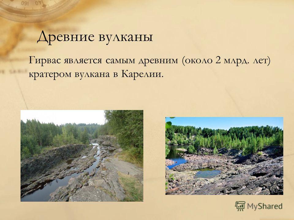 Древние вулканы Гирвас является самым древним (около 2 млрд. лет) кратером вулкана в Карелии.