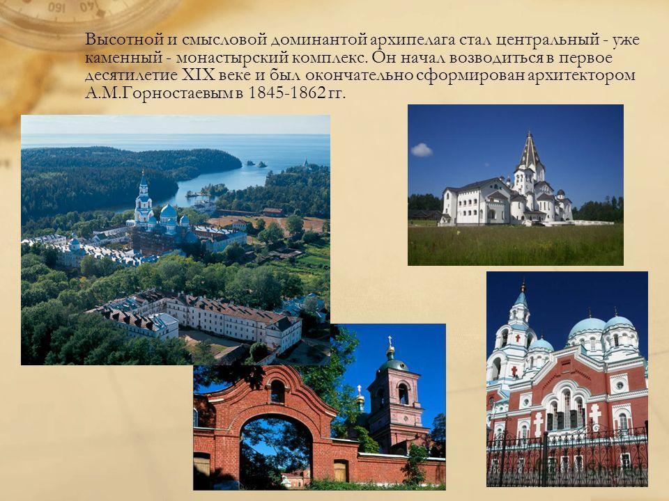 Высотной и смысловой доминантой архипелага стал центральный - уже каменный - монастырский комплекс. Он начал возводиться в первое десятилетие XIX веке и был окончательно сформирован архитектором А.М.Горностаевым в 1845-1862 гг.