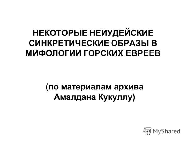 НЕКОТОРЫЕ НЕИУДЕЙСКИЕ СИНКРЕТИЧЕСКИЕ ОБРАЗЫ В МИФОЛОГИИ ГОРСКИХ ЕВРЕЕВ (по материалам архива Амалдана Кукуллу)