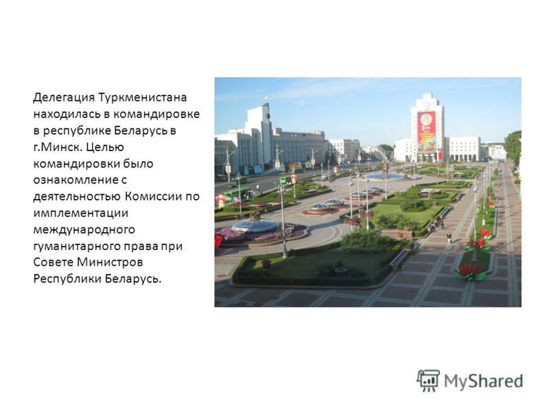Делегация Туркменистана находилась в командировке в республике Беларусь в г.Минск. Целью командировки было ознакомление с деятельностью Комиссии по имплементации международного гуманитарного права при Совете Министров Республики Беларусь.