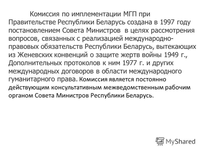 Комиссия по имплементации МГП при Правительстве Республики Беларусь создана в 1997 году постановлением Совета Министров в целях рассмотрения вопросов, связанных с реализацией международно- правовых обязательств Республики Беларусь, вытекающих из Жене