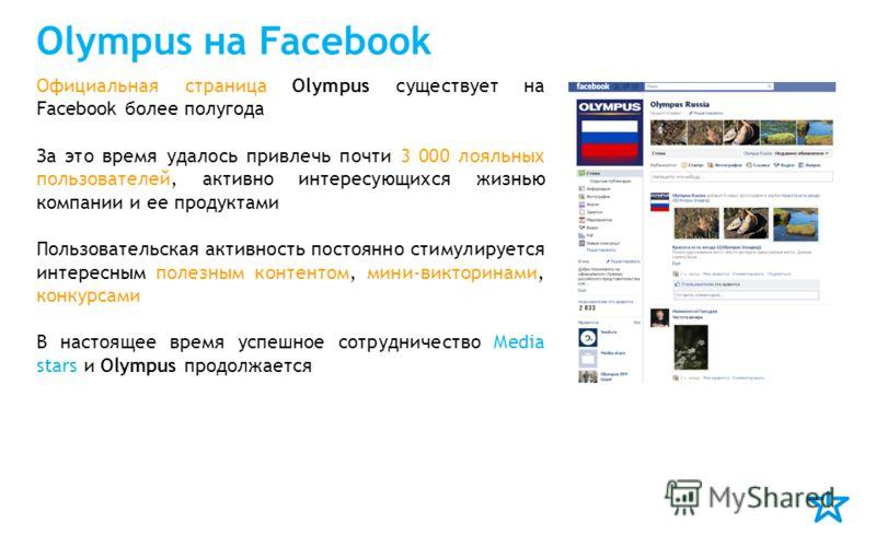 Olympus на Facebook Официальная страница Olympus существует на Facebook более полугода За это время удалось привлечь почти 3 000 лояльных пользователей, активно интересующихся жизнью компании и ее продуктами Пользовательская активность постоянно стим