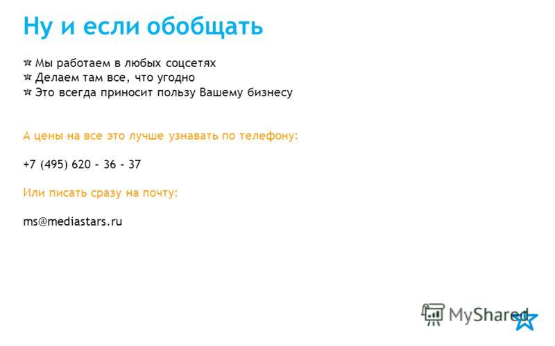 Ну и если обобщать Мы работаем в любых соцсетях Делаем там все, что угодно Это всегда приносит пользу Вашему бизнесу А цены на все это лучше узнавать по телефону: +7 (495) 620 – 36 – 37 Или писать сразу на почту: ms@mediastars.ru
