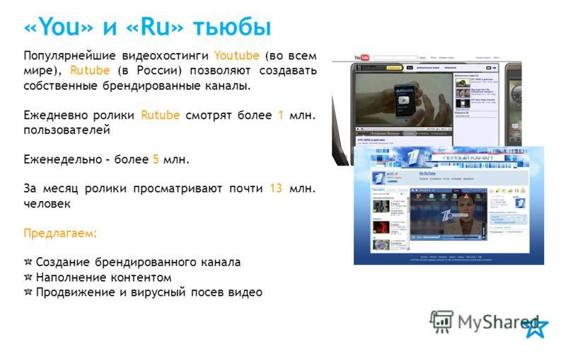 «You» и «Ru» тьюбы Популярнейшие видеохостинги Youtube (во всем мире), Rutube (в России) позволяют создавать собственные брендированные каналы. Ежедневно ролики Rutube смотрят более 1 млн. пользователей Еженедельно – более 5 млн. За месяц ролики прос