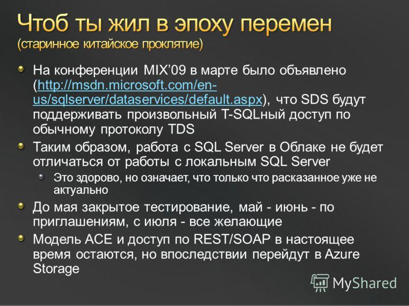 На конференции MIX09 в марте было объявлено (http://msdn.microsoft.com/en- us/sqlserver/dataservices/default.aspx), что SDS будут поддерживать произвольный T-SQLный доступ по обычному протоколу TDShttp://msdn.microsoft.com/en- us/sqlserver/dataservic