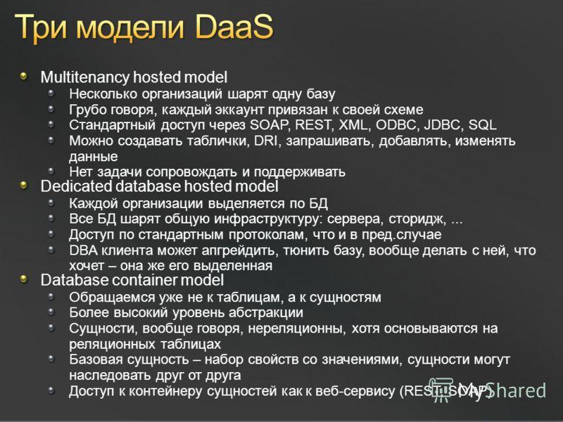 Multitenancy hosted model Несколько организаций шарят одну базу Грубо говоря, каждый эккаунт привязан к своей схеме Стандартный доступ через SOAP, REST, XML, ODBC, JDBC, SQL Можно создавать таблички, DRI, запрашивать, добавлять, изменять данные Нет з