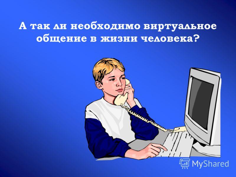 А так ли необходимо виртуальное общение в жизни человека?