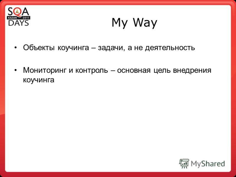 My Way Объекты коучинга – задачи, а не деятельность Мониторинг и контроль – основная цель внедрения коучинга