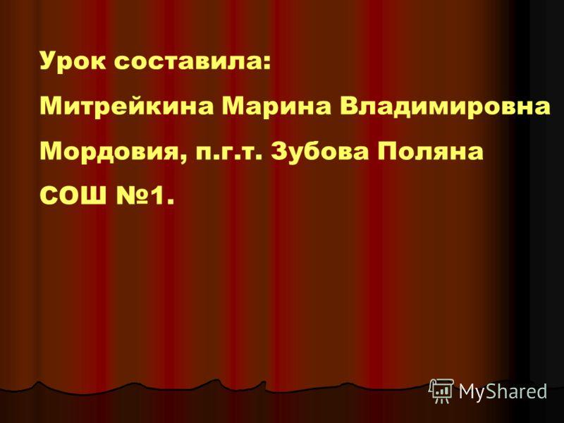 Урок составила: Митрейкина Марина Владимировна Мордовия, п.г.т. Зубова Поляна СОШ 1.