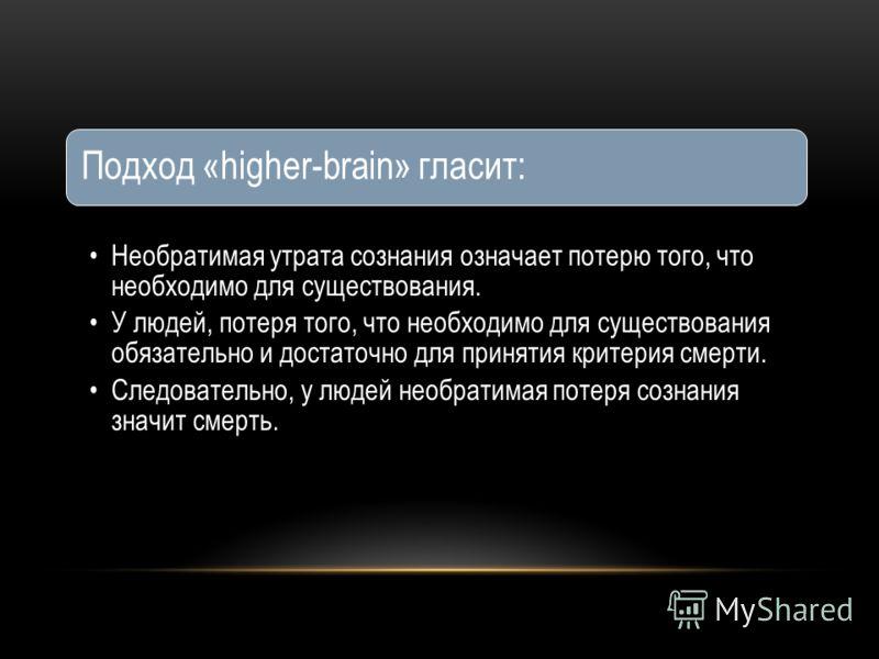 Подход «higher-brain» гласит: Необратимая утрата сознания означает потерю того, что необходимо для существования. У людей, потеря того, что необходимо для существования обязательно и достаточно для принятия критерия смерти. Следовательно, у людей нео