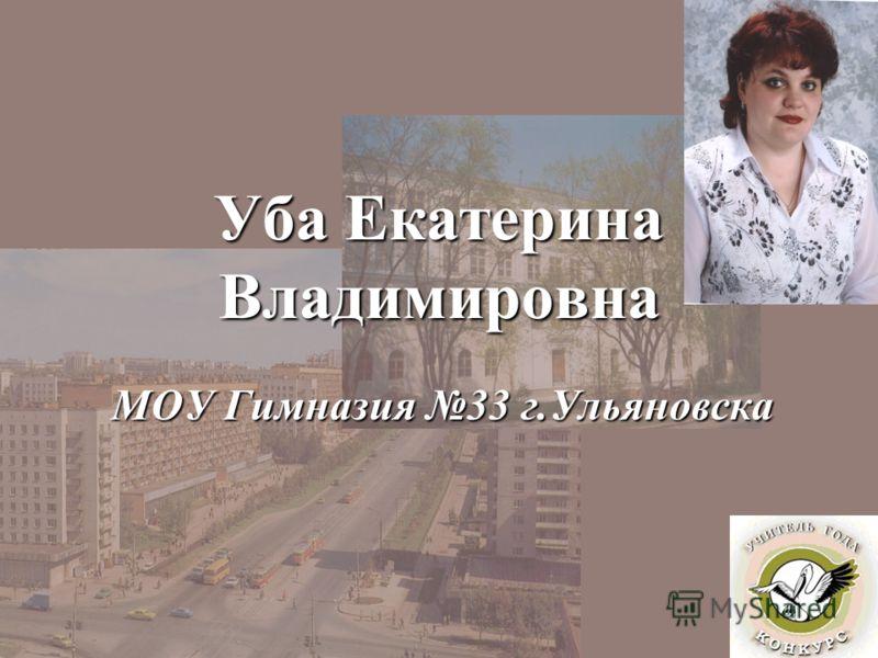 Уба Екатерина Владимировна МОУ Гимназия 33 г.Ульяновска