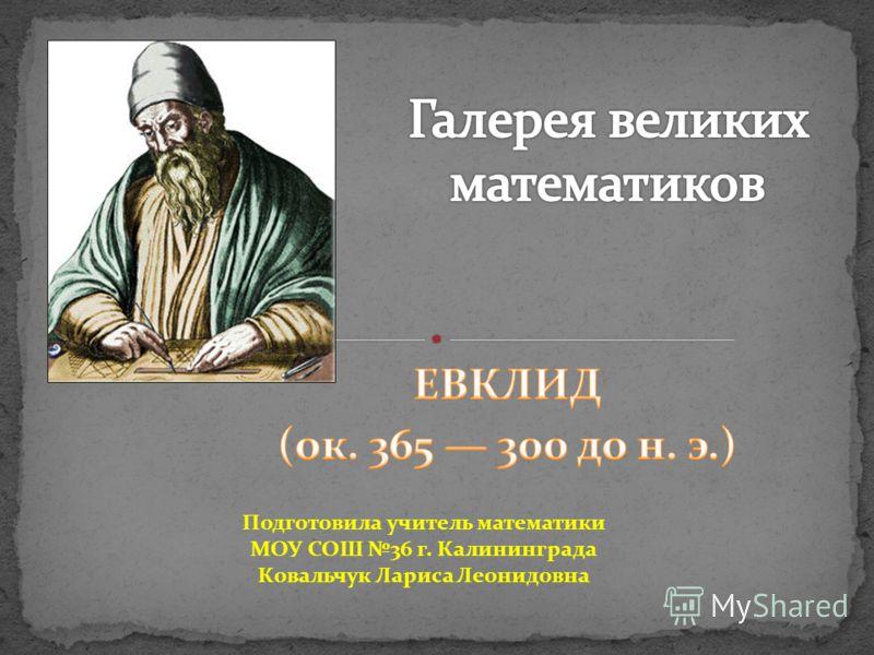 Подготовила учитель математики МОУ СОШ 36 г. Калининграда Ковальчук Лариса Леонидовна