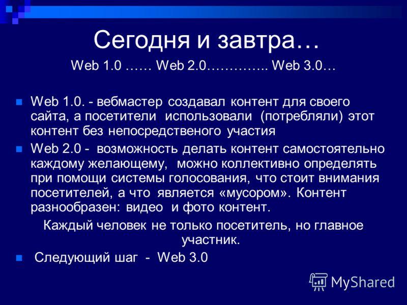 Сегодня и завтра… Web 1.0 …… Web 2.0………….. Web 3.0… Web 1.0. - вебмастер создавал контент для своего сайта, а посетители использовали (потребляли) этот контент без непосредственого участия Web 2.0 - возможность делать контент самостоятельно каждому ж