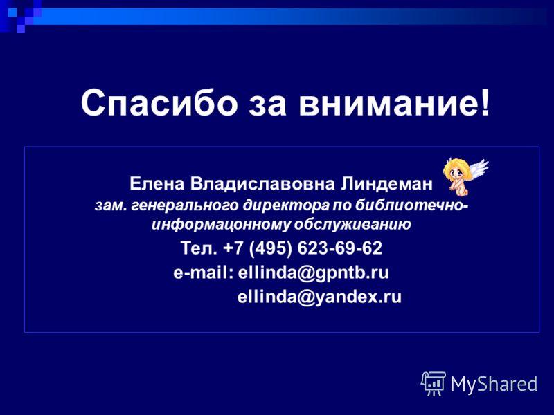 Спасибо за внимание! Елена Владиславовна Линдеман зам. генерального директора по библиотечно- информацонному обслуживанию Тел. +7 (495) 623-69-62 e-mail: ellinda@gpntb.ru ellinda@yandex.ru