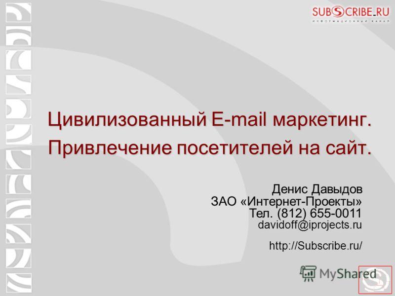 Цивилизованный E-mail маркетинг. Привлечение посетителей на сайт. Денис Давыдов ЗАО «Интернет-Проекты» Тел. (812) 655-0011 davidoff@iprojects.ru http://Subscribe.ru/