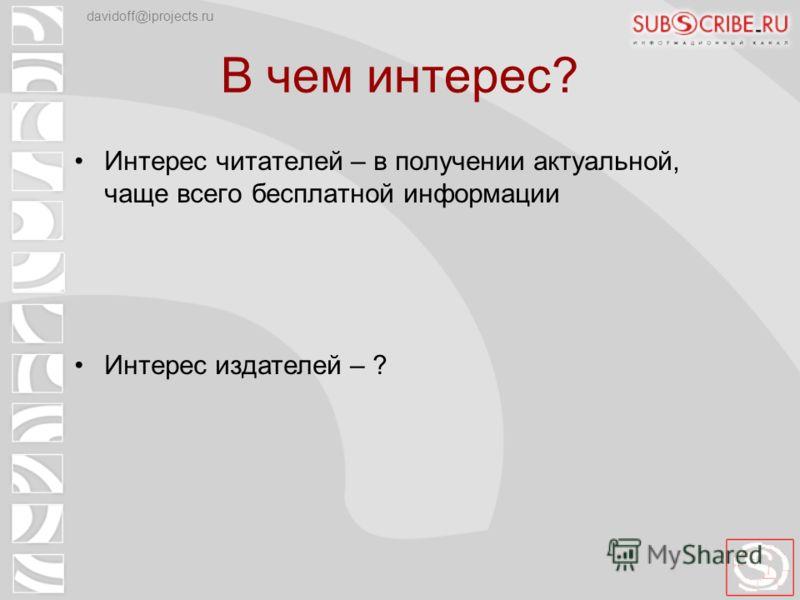 В чем интерес? Интерес читателей – в получении актуальной, чаще всего бесплатной информации Интерес издателей – ? davidoff@iprojects.ru