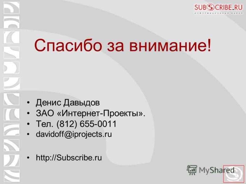 Спасибо за внимание! Денис Давыдов ЗАО «Интернет-Проекты». Тел. (812) 655-0011 davidoff@iprojects.ru http://Subscribe.ru