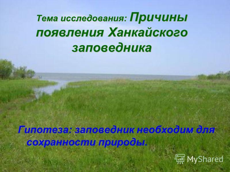 Тема исследования: Причины появления Ханкайского заповедника Гипотеза: заповедник необходим для сохранности природы.