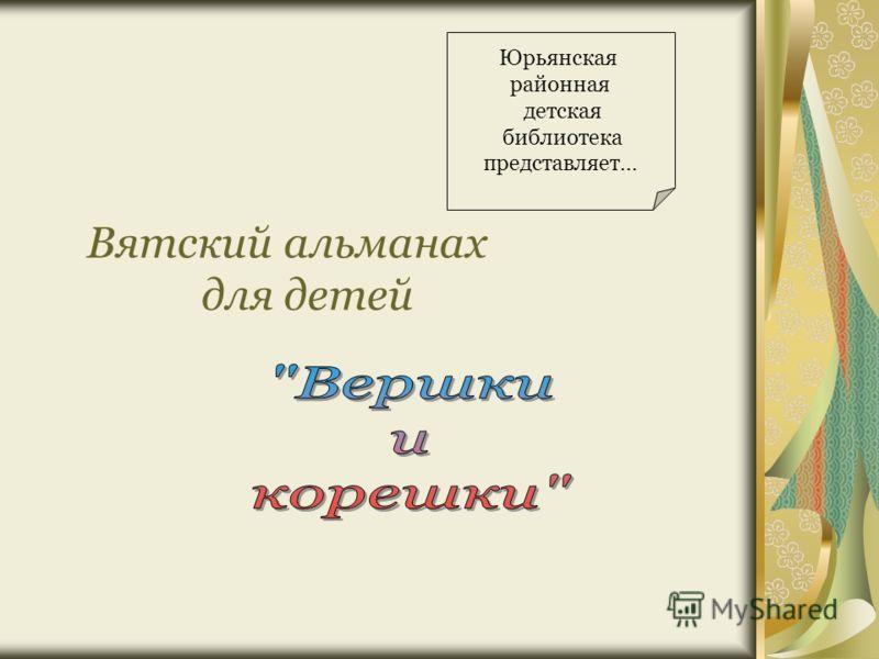 Вятский альманах для детей Юрьянская районная детская библиотека представляет…
