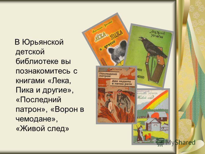 В Юрьянской детской библиотеке вы познакомитесь с книгами «Лека, Пика и другие», «Последний патрон», «Ворон в чемодане», «Живой след»