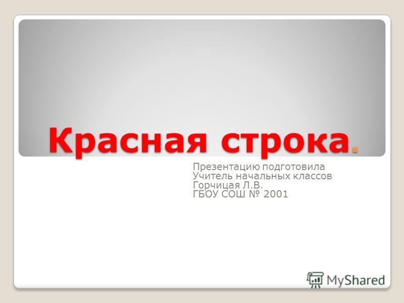 Красная строка. Презентацию подготовила Учитель начальных классов Горчицая Л.В. ГБОУ СОШ 2001