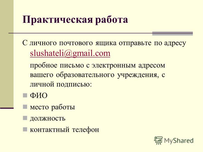 Практическая работа С личного почтового ящика отправьте по адресу slushateli@gmail.com slushateli@gmail.com пробное письмо с электронным адресом вашего образовательного учреждения, с личной подписью: ФИО место работы должность контактный телефон