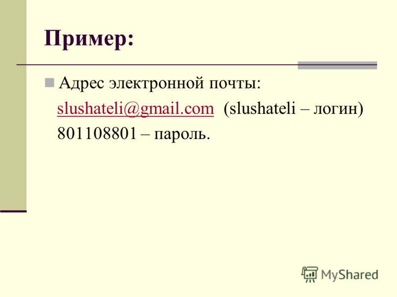 Пример: Адрес электронной почты: slushateli@gmail.com (slushateli – логин)slushateli@gmail.com 801108801 – пароль.