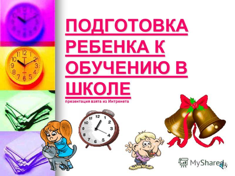 ПОДГОТОВКА РЕБЕНКА К ОБУЧЕНИЮ В ШКОЛЕ презентация взята из Интренета