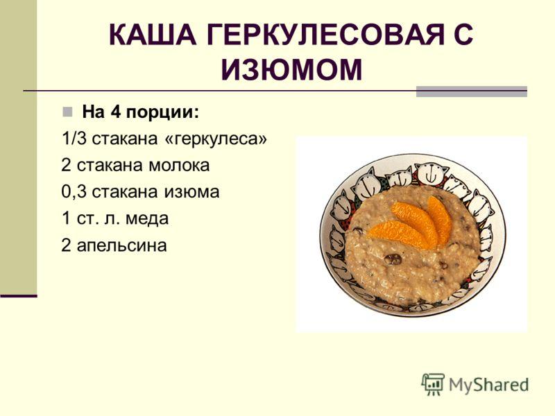 КАША ГЕРКУЛЕСОВАЯ С ИЗЮМОМ На 4 порции: 1/3 стакана «геркулеса» 2 стакана молока 0,3 стакана изюма 1 ст. л. меда 2 апельсина