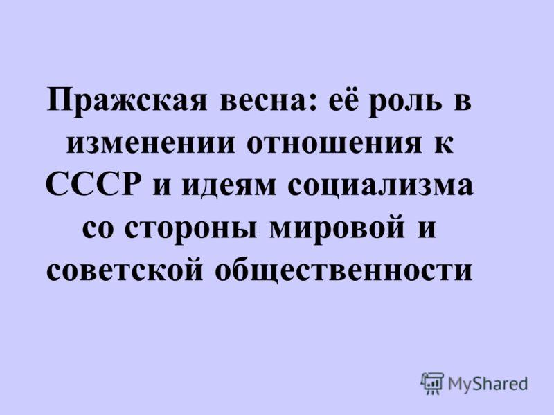 Пражская весна: её роль в изменении отношения к СССР и идеям социализма со стороны мировой и советской общественности