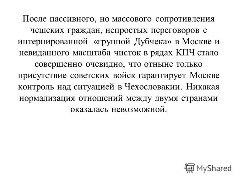 После пассивного, но массового сопротивления чешских граждан, непростых переговоров с интернированной «группой Дубчека» в Москве и невиданного масштаба чисток в рядах КПЧ стало совершенно очевидно, что отныне только присутствие советских войск гарант