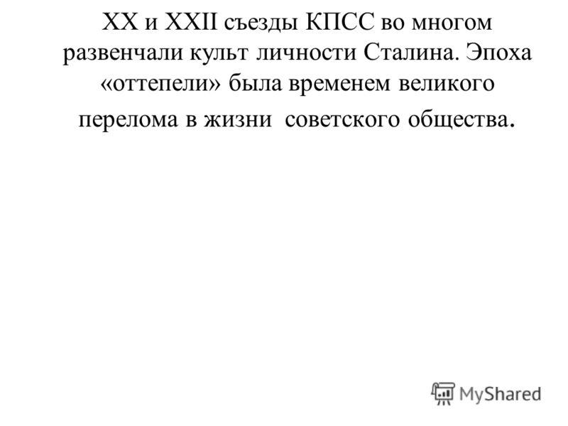 XX и XXII съезды КПСС во многом развенчали культ личности Сталина. Эпоха «оттепели» была временем великого перелома в жизни советского общества.