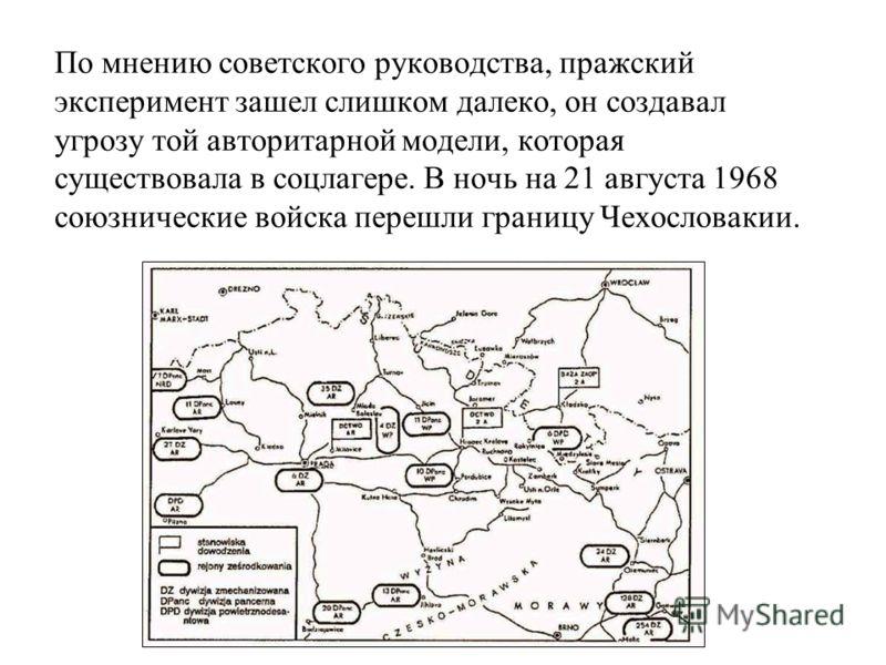 По мнению советского руководства, пражский эксперимент зашел слишком далеко, он создавал угрозу той авторитарной модели, которая существовала в соцлагере. В ночь на 21 августа 1968 союзнические войска перешли границу Чехословакии.