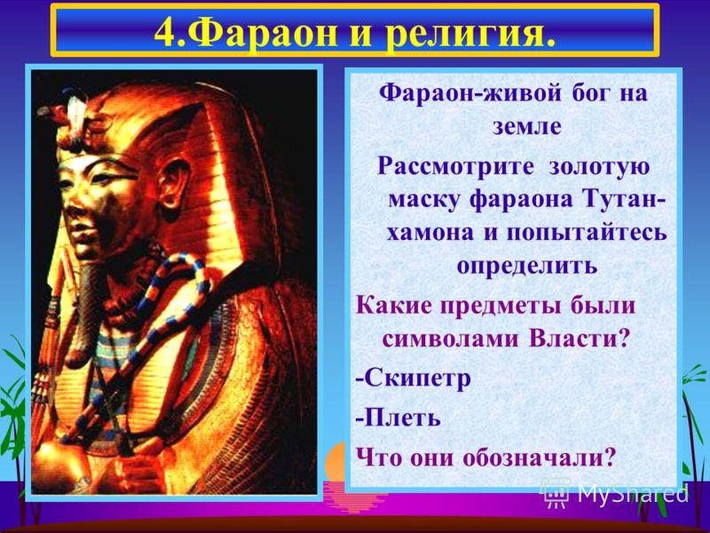 Фараон-живой бог на земле Рассмотрите золотую маску фараона Тутан- хамона и попытайтесь определить Какие предметы были символами Власти? -Скипетр -Плеть Что они обозначали? 4.Фараон и религия.