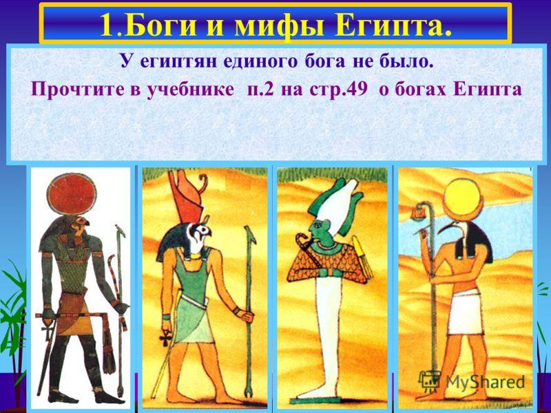 У египтян единого бога не было. Прочтите в учебнике п.2 на стр.49 о богах Египта 1.Боги и мифы Египта.