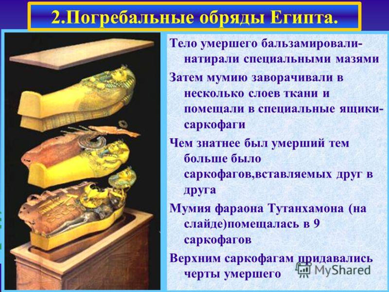 Тело умершего бальзамировали- натирали специальными мазями Затем мумию заворачивали в несколько слоев ткани и помещали в специальные ящики- саркофаги Чем знатнее был умерший тем больше было саркофагов,вставляемых друг в друга Мумия фараона Тутанхамон