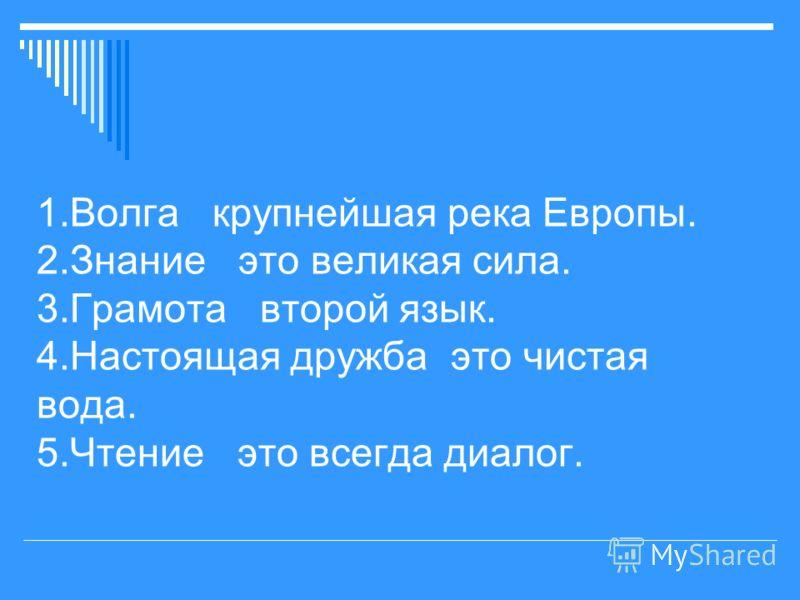 1.Волга крупнейшая река Европы. 2.Знание это великая сила. 3.Грамота второй язык. 4.Настоящая дружба это чистая вода. 5.Чтение это всегда диалог.