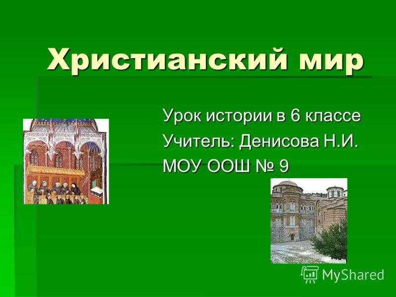 Христианский мир Урок истории в 6 классе Учитель: Денисова Н.И. МОУ ООШ 9