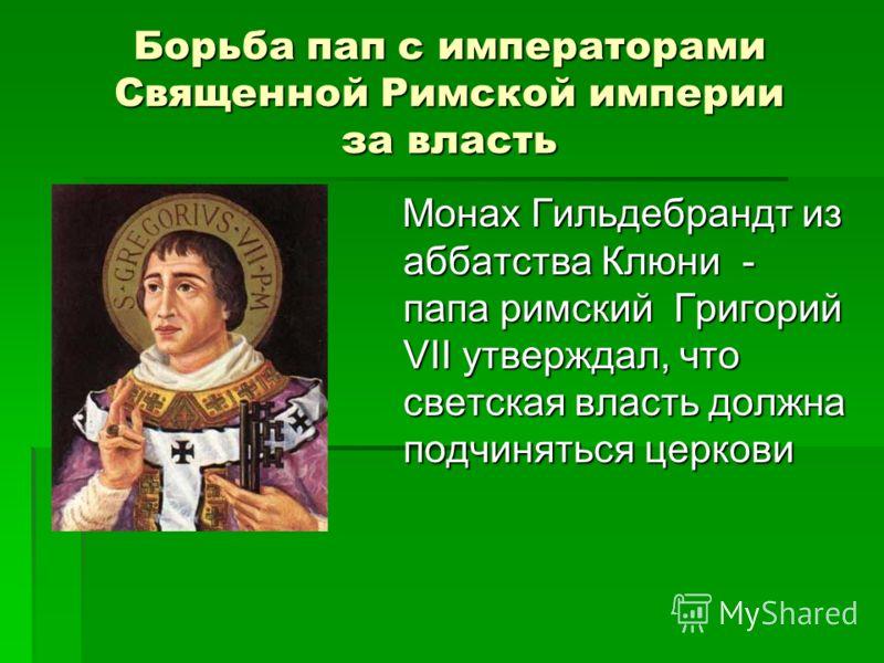 Борьба пап с императорами Священной Римской империи за власть Монах Гильдебрандт из аббатства Клюни - папа римский Григорий VII утверждал, что светская власть должна подчиняться церкови Монах Гильдебрандт из аббатства Клюни - папа римский Григорий VI