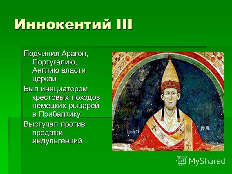Иннокентий III Подчинил Арагон, Португалию, Англию власти церкви Был инициатором крестовых походов немецких рыцарей в Прибалтику Выступал против продажи индульгенций