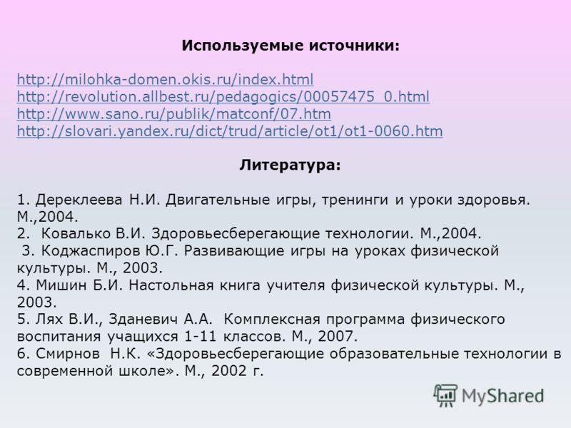 Используемые источники: http://milohka-domen.okis.ru/index.html http://revolution.allbest.ru/pedagogics/00057475_0.html http://www.sano.ru/publik/matconf/07.htm http://slovari.yandex.ru/dict/trud/article/ot1/ot1-0060.htm Литература: 1. Дереклеева Н.И