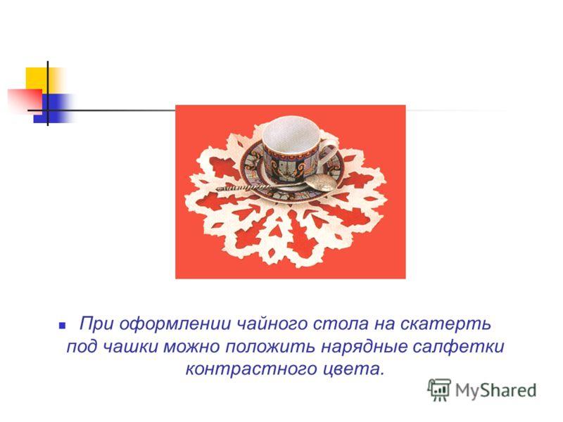 При оформлении чайного стола на скатерть под чашки можно положить нарядные салфетки контрастного цвета.