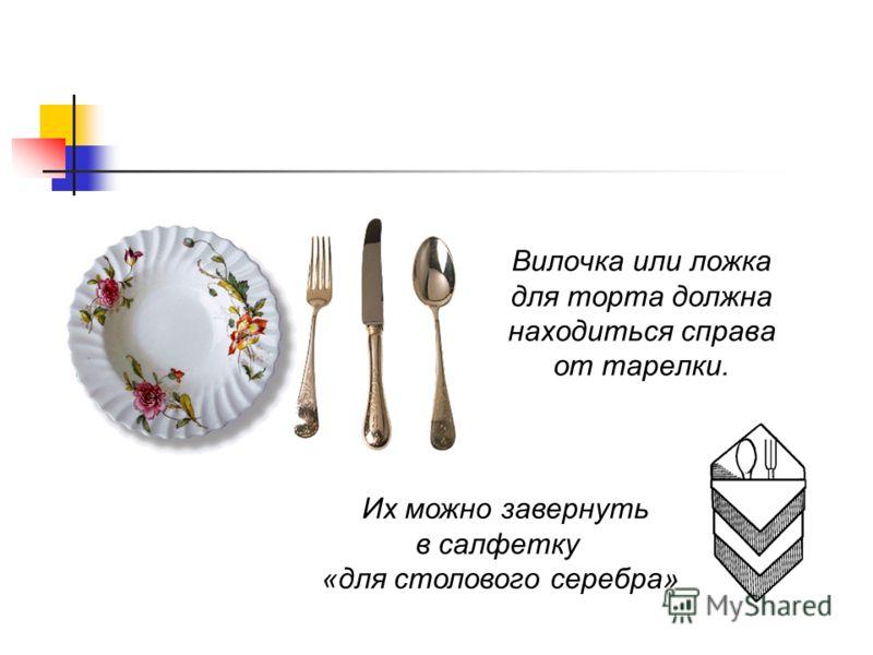 Вилочка или ложка для торта должна находиться справа от тарелки. Их можно завернуть в салфетку «для столового серебра»