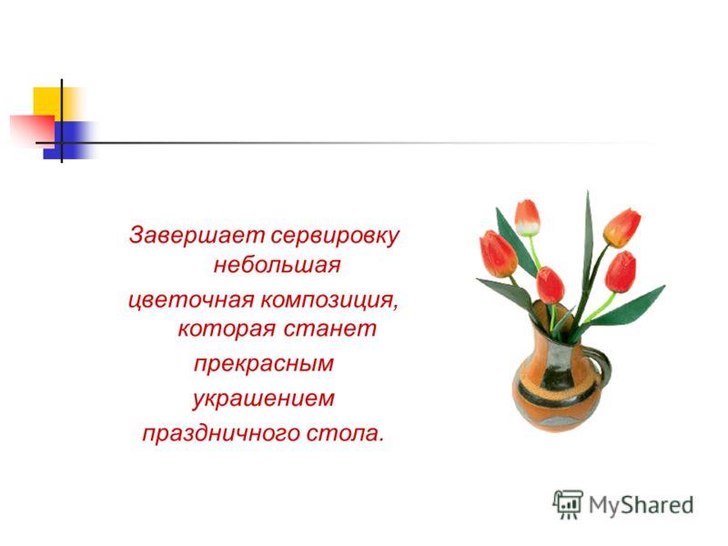 Завершает сервировку небольшая цветочная композиция, которая станет прекрасным украшением праздничного стола.