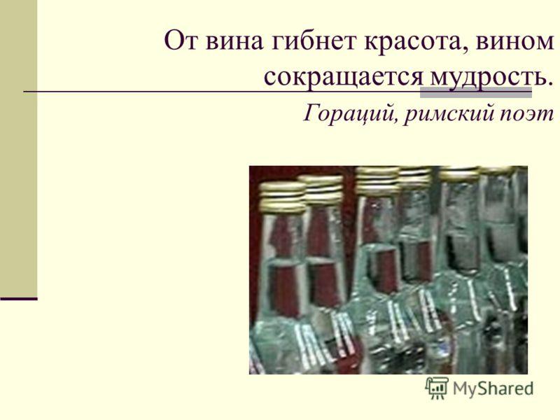 От вина гибнет красота, вином сокращается мудрость. Гораций, римский поэт