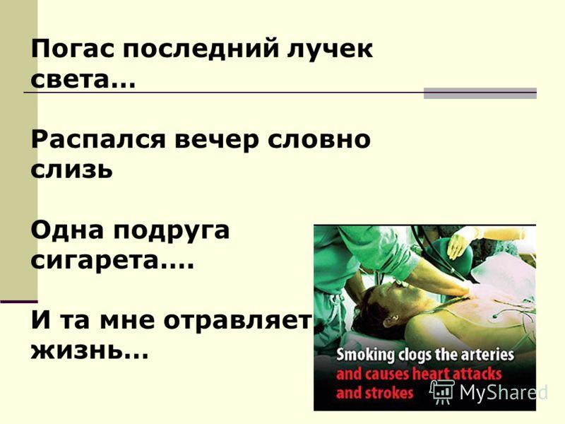 Погас последний лучек света… Распался вечер словно слизь Одна подруга сигарета…. И та мне отравляет жизнь…
